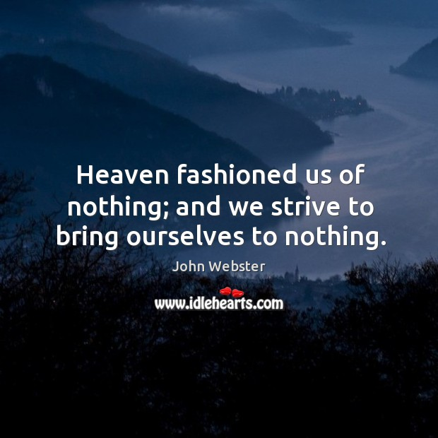 Heaven fashioned us of nothing; and we strive to bring ourselves to nothing. John Webster Picture Quote