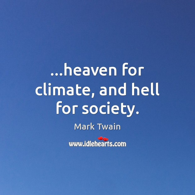 …heaven for climate, and hell for society. Image
