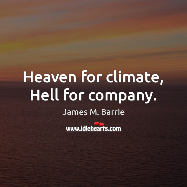 Heaven for climate, Hell for company. James M. Barrie Picture Quote