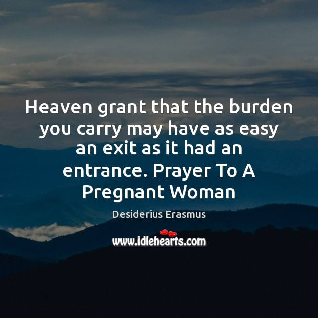 Heaven grant that the burden you carry may have as easy an Desiderius Erasmus Picture Quote