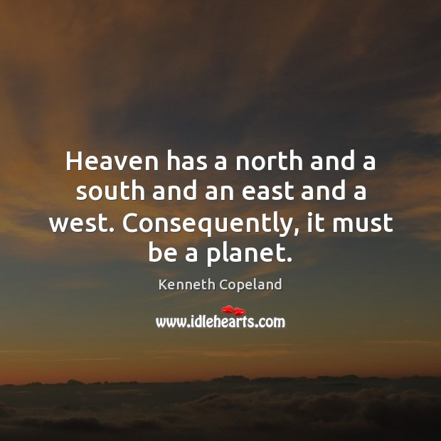 Heaven has a north and a south and an east and a west. Consequently, it must be a planet. Image