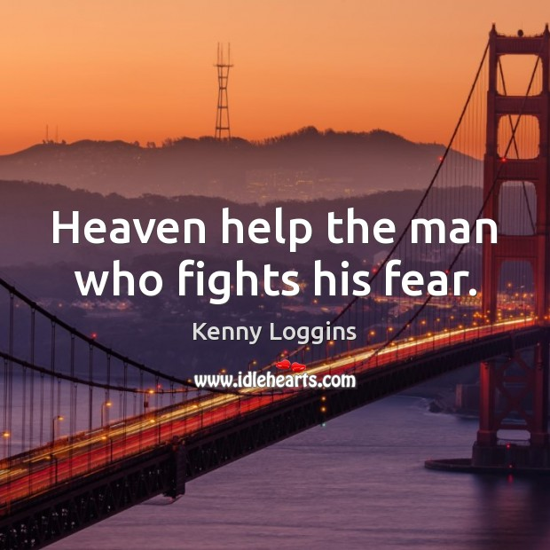 Heaven help the man who fights his fear. Image
