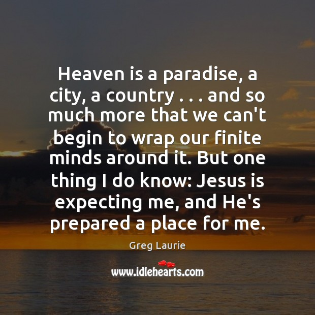 Heaven is a paradise, a city, a country . . . and so much more Greg Laurie Picture Quote