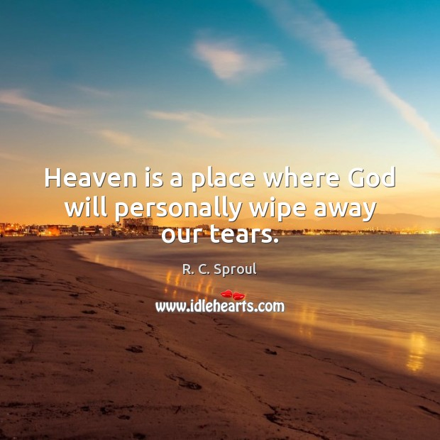 Heaven is a place where God will personally wipe away our tears. R. C. Sproul Picture Quote