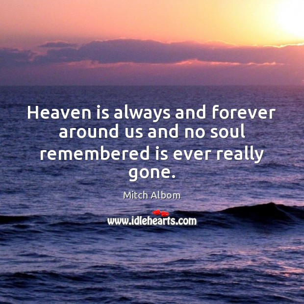 Heaven is always and forever around us and no soul remembered is ever really gone. Image