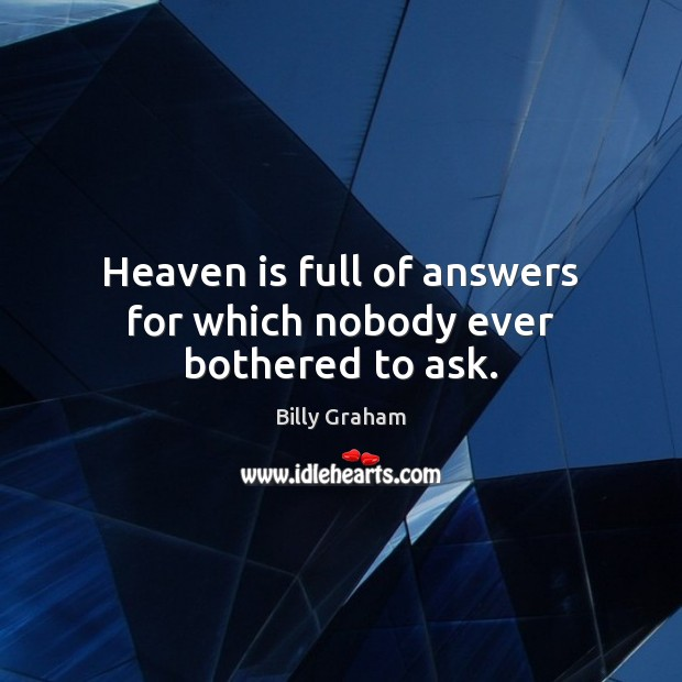 Heaven is full of answers for which nobody ever bothered to ask. Image