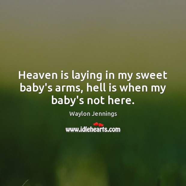 Heaven is laying in my sweet baby's arms, hell is when my baby's not here. Image
