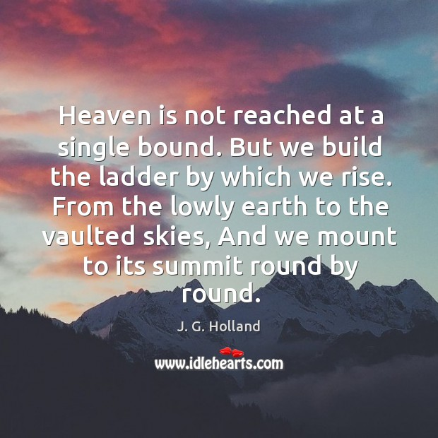 Heaven is not reached at a single bound. But we build the Image