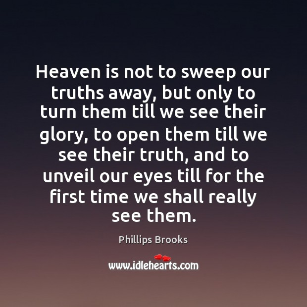 Heaven is not to sweep our truths away, but only to turn Phillips Brooks Picture Quote
