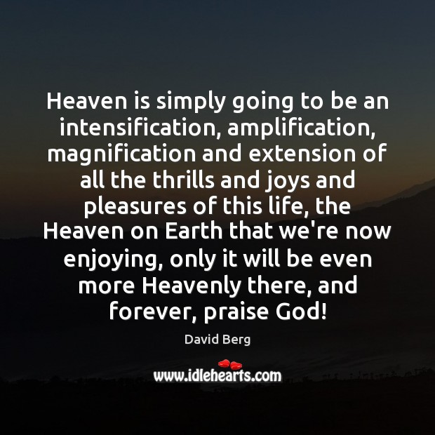 Heaven is simply going to be an intensification, amplification, magnification and extension David Berg Picture Quote