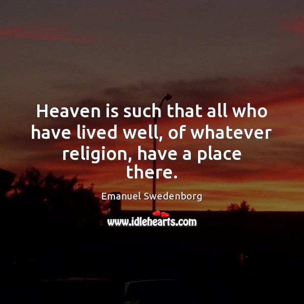 Heaven is such that all who have lived well, of whatever religion, have a place there. Emanuel Swedenborg Picture Quote