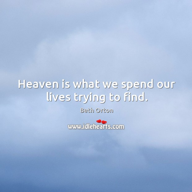 Image, Heaven is what we spend our lives trying to find.