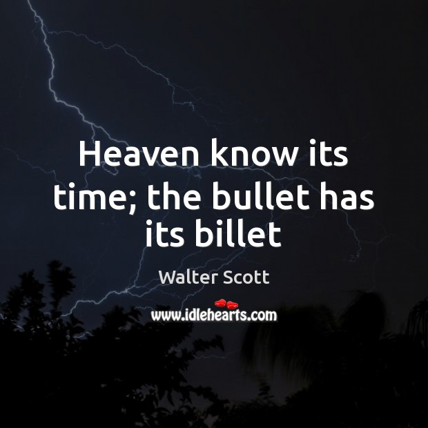 Heaven know its time; the bullet has its billet Walter Scott Picture Quote