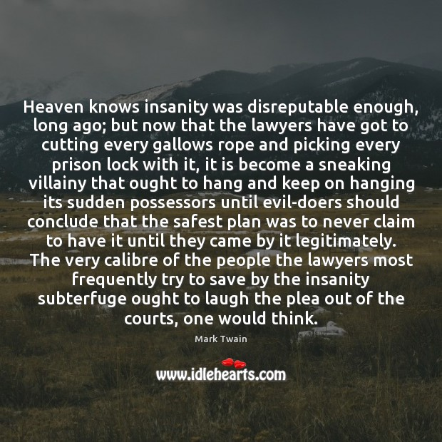 Heaven knows insanity was disreputable enough, long ago; but now that the Image