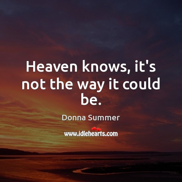 Heaven knows, it's not the way it could be. Image