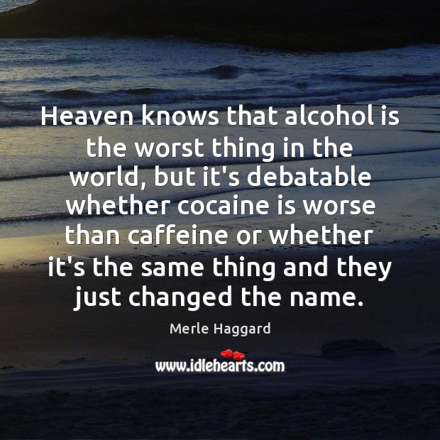 Image, Heaven knows that alcohol is the worst thing in the world, but