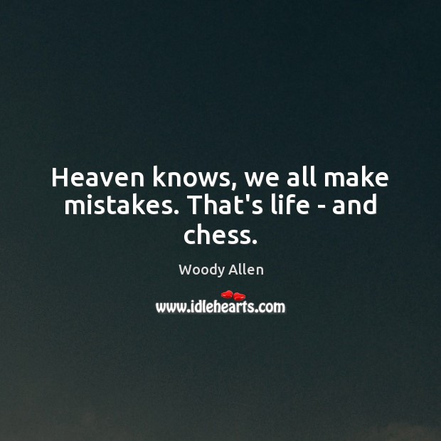 Heaven knows, we all make mistakes. That's life – and chess. Woody Allen Picture Quote