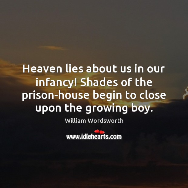 Heaven lies about us in our infancy! Shades of the prison-house begin William Wordsworth Picture Quote