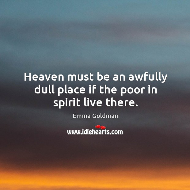 Heaven must be an awfully dull place if the poor in spirit live there. Image