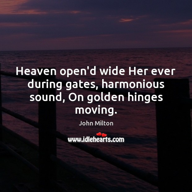 Heaven open'd wide Her ever during gates, harmonious sound, On golden hinges moving. John Milton Picture Quote