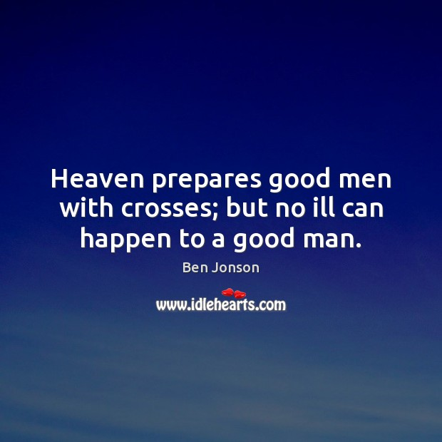 Image, Heaven prepares good men with crosses; but no ill can happen to a good man.