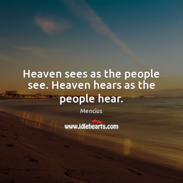 Heaven sees as the people see. Heaven hears as the people hear. Mencius Picture Quote