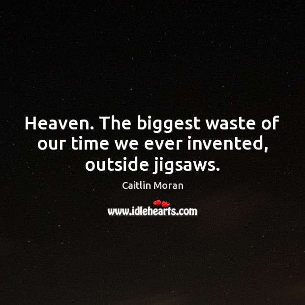 Heaven. The biggest waste of our time we ever invented, outside jigsaws. Caitlin Moran Picture Quote