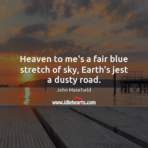 Heaven to me's a fair blue stretch of sky, Earth's jest a dusty road. John Masefield Picture Quote