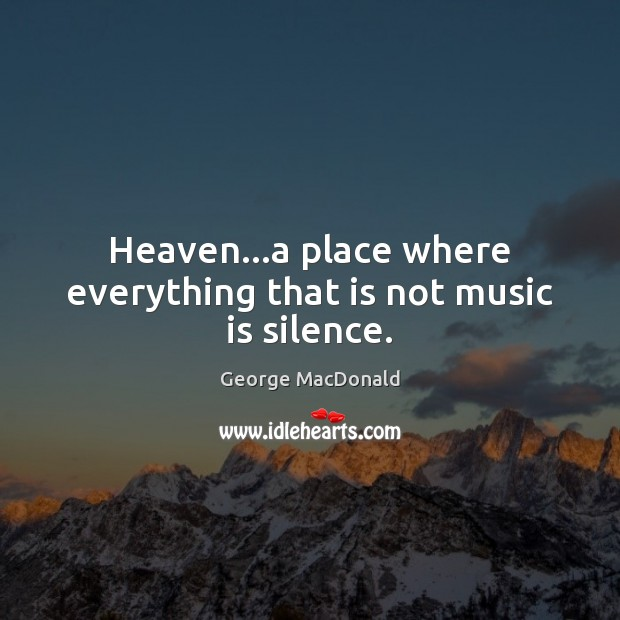 Image, Heaven…a place where everything that is not music is silence.