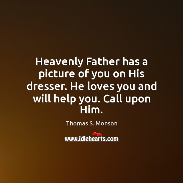 Heavenly Father has a picture of you on His dresser. He loves Image