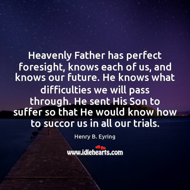 Heavenly Father has perfect foresight, knows each of us, and knows our Henry B. Eyring Picture Quote