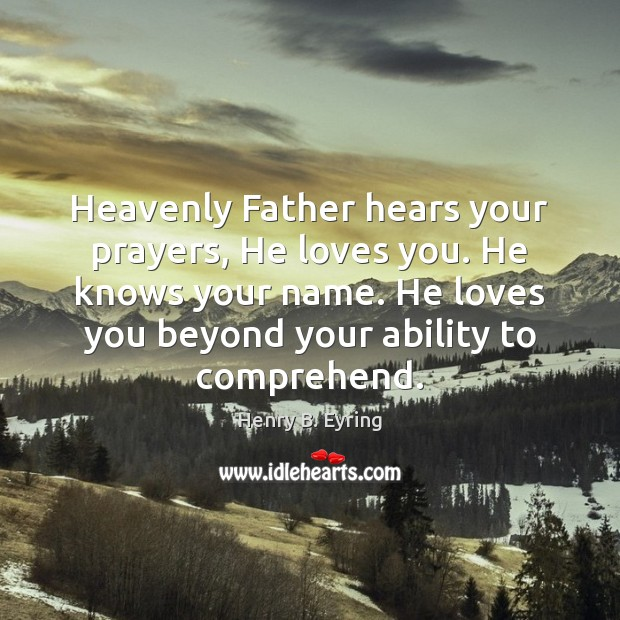 Heavenly Father hears your prayers, He loves you. He knows your name. Henry B. Eyring Picture Quote