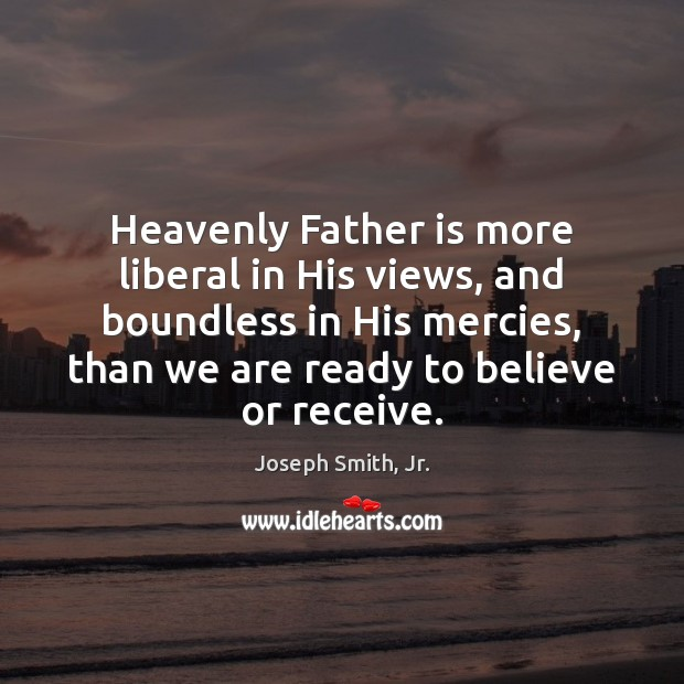 Heavenly Father is more liberal in His views, and boundless in His Joseph Smith, Jr. Picture Quote