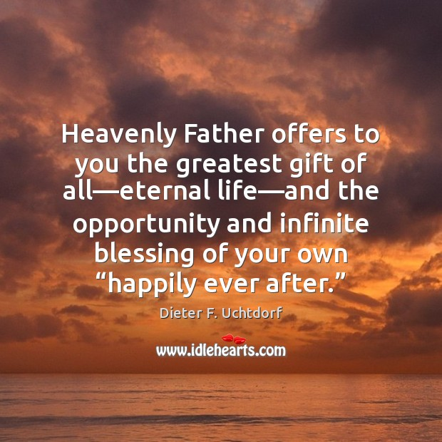 Heavenly Father offers to you the greatest gift of all—eternal life— Dieter F. Uchtdorf Picture Quote