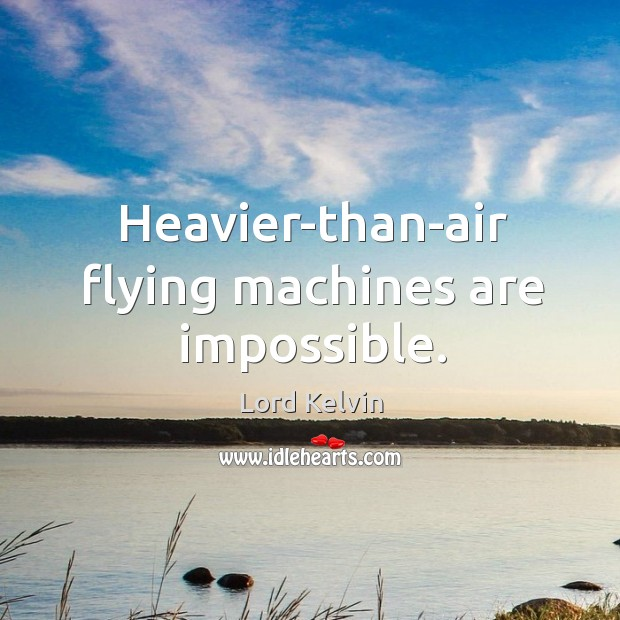 Heavier-than-air flying machines are impossible. Image