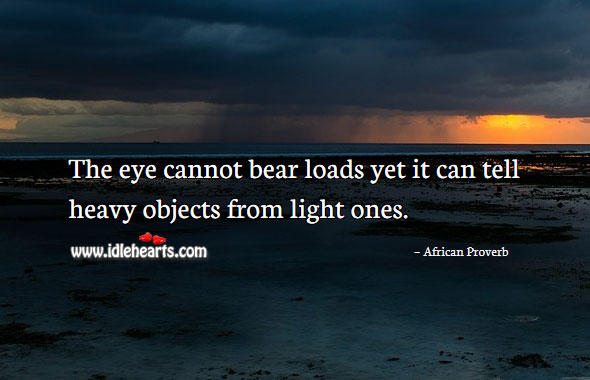 Image, The eye cannot bear loads yet it can tell heavy objects from light ones.