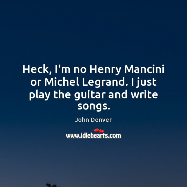 Heck, I'm no Henry Mancini or Michel Legrand. I just play the guitar and write songs. John Denver Picture Quote