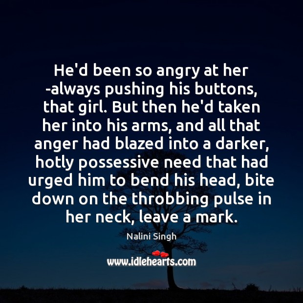 He'd been so angry at her -always pushing his buttons, that girl. Nalini Singh Picture Quote