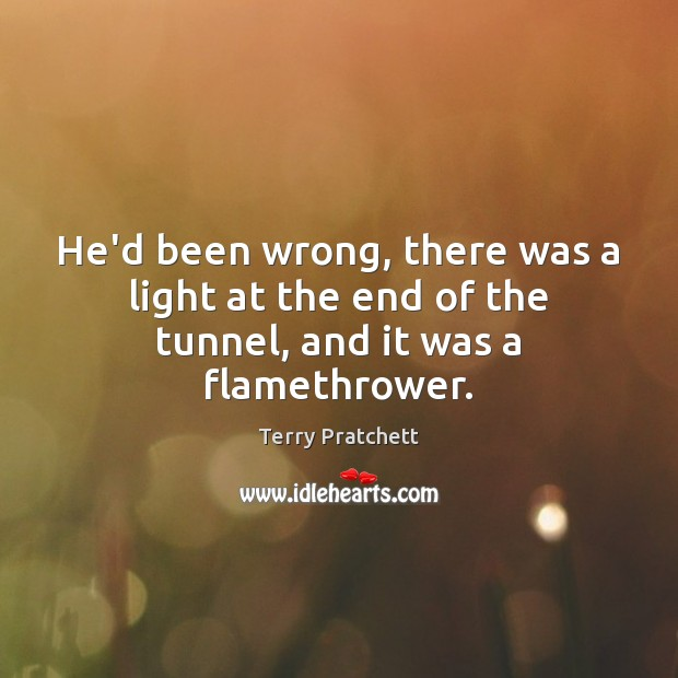 He'd been wrong, there was a light at the end of the tunnel, and it was a flamethrower. Image