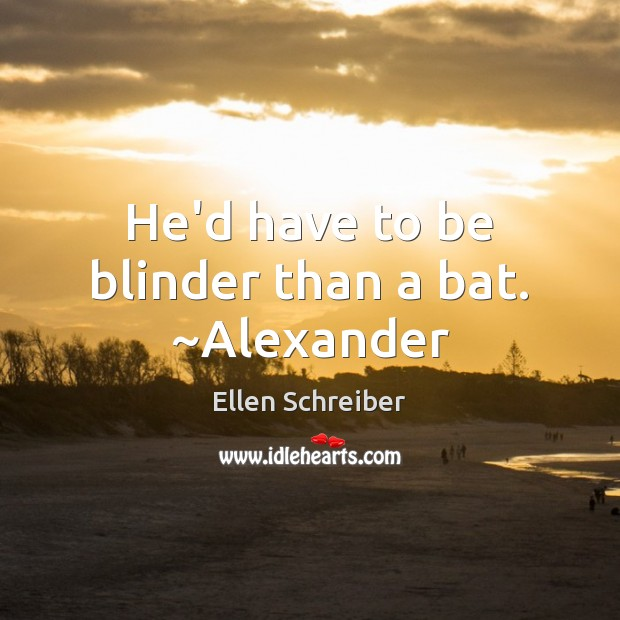 Ellen Schreiber Picture Quote image saying: He'd have to be blinder than a bat. ~Alexander