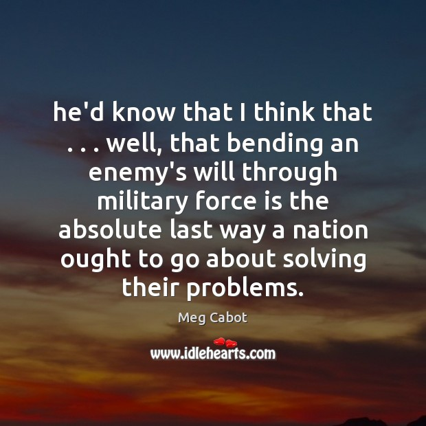 He'd know that I think that . . . well, that bending an enemy's will Meg Cabot Picture Quote