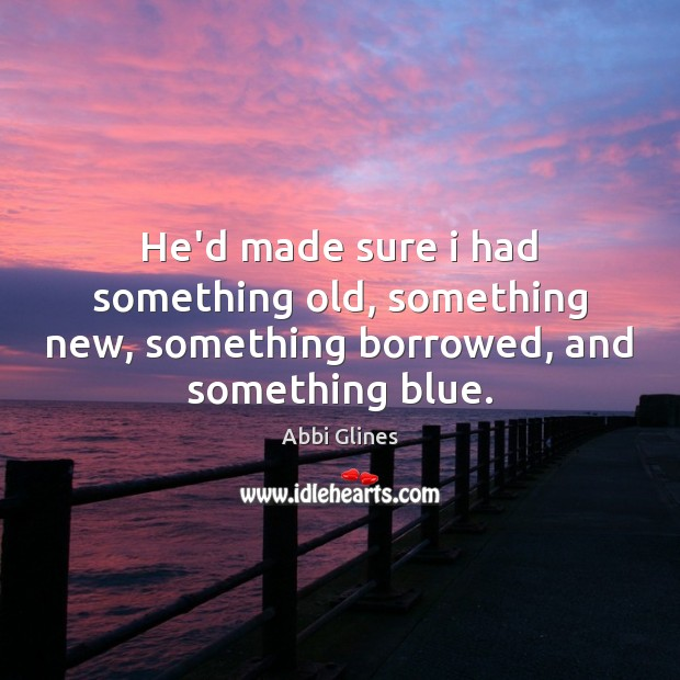 He'd made sure i had something old, something new, something borrowed, and something blue. Image