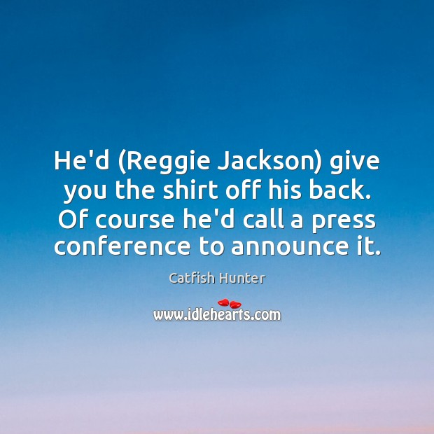 Image, He'd (Reggie Jackson) give you the shirt off his back. Of course