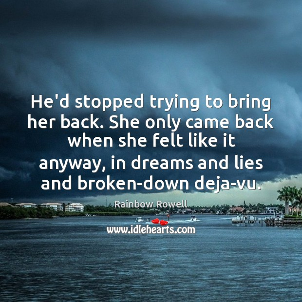 He'd stopped trying to bring her back. She only came back when Rainbow Rowell Picture Quote