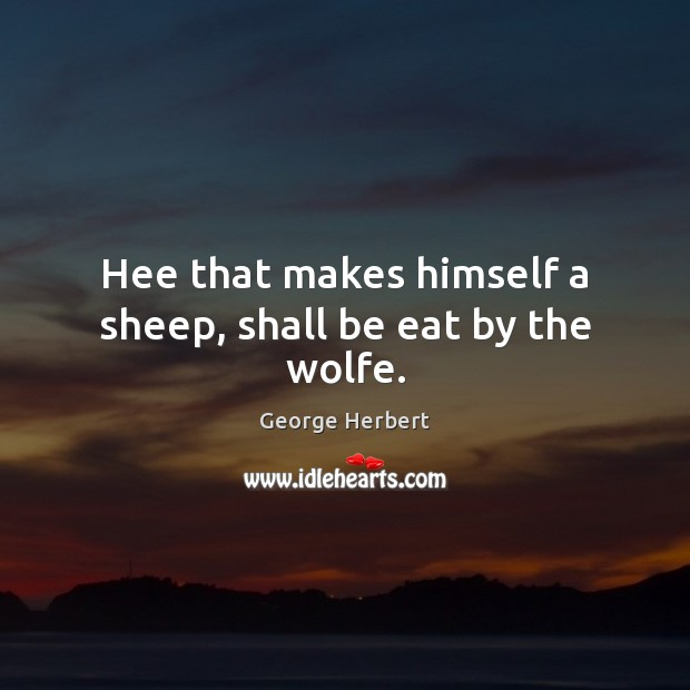 Hee that makes himself a sheep, shall be eat by the wolfe. Image