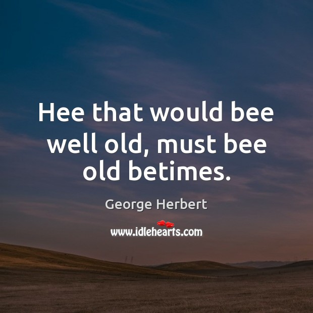 Hee that would bee well old, must bee old betimes. Image