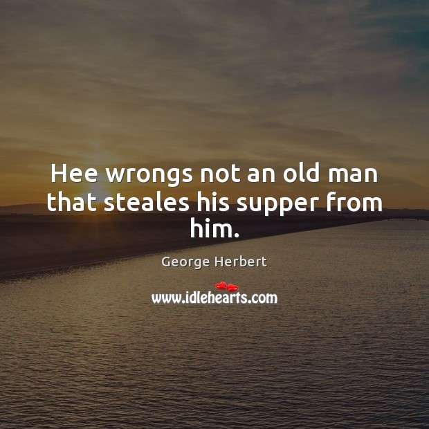 Hee wrongs not an old man that steales his supper from him. Image