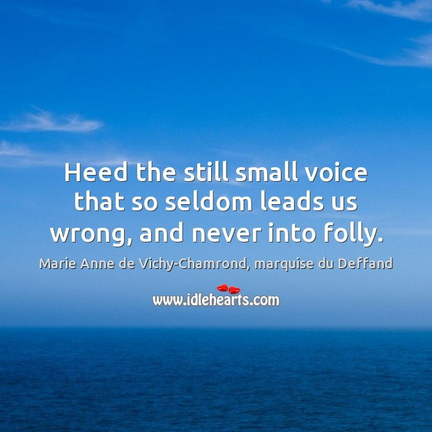 Heed the still small voice that so seldom leads us wrong, and never into folly. Marie Anne de Vichy-Chamrond, marquise du Deffand Picture Quote