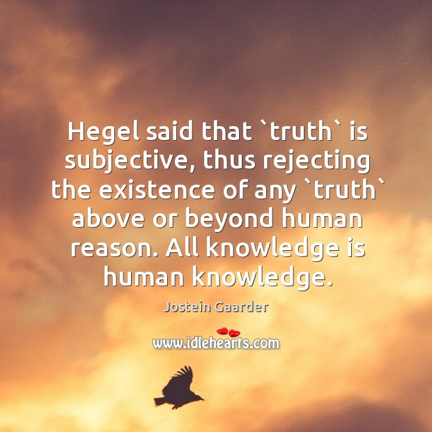 Hegel said that `truth` is subjective, thus rejecting the existence of any ` Image