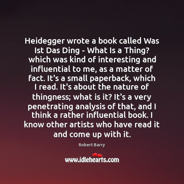 Heidegger wrote a book called Was Ist Das Ding – What Is Robert Barry Picture Quote